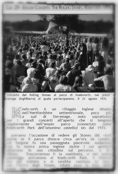 KNEBWORTH 1976, ROLLING STONES Genova... Liguria... Londra... Knebworth ... Appunti, ricordi, fotografie... che affiorano dalle memorie stratificate della mente e dai cassetti di mobili abbandonati in cantina da decenni ....  -  Genoa ... Liguria... London ... Knebworth ... Clipboard, memories, photographs ... memories that emerge from the layers of the mind and the drawers of furniture abandoned in the cellar for decades ....  ... and the book goes on...   http://www.enricopelos.it