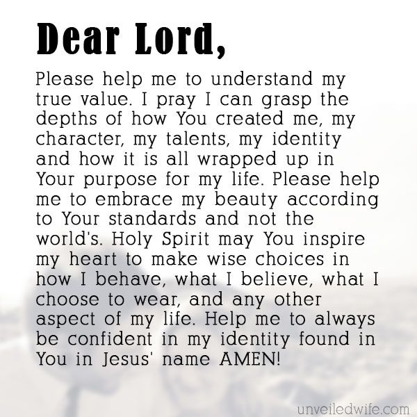 Prayer: My True Value --- Dear God, Please help me to understand my true value. I pray I can grasp the depths of how You created me, my character, my talents, my identity and how it is all wrapped up in Your purpose for my life. Please help me to embrace my beauty according to You� Read More Here http://unveiledwife.com/prayer-my-true-value/