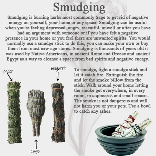 If you feel heavy with negative energy or if you have unwanted entities in your home, smudging will expel them. It is very powerful and has been done for thousands of years in many cultures. Sage is the major herb used in Smudging but Sweetgrass, cedar, rosemary and mugwort are also very powerful stuff too and can be used together with Sage. Many smudge sticks will have cedar as this is a good protective herb and it also burns well. To the Native Americans Sage was one of the gifts ...