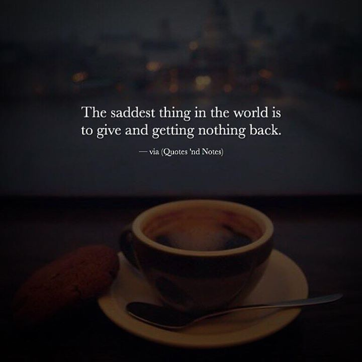 The saddest thing in the world is to give and getting nothing back. via (http://ift.tt/2ifRXhp)