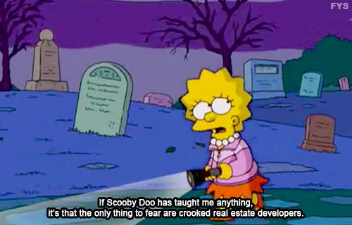 Lisa: If Scooby Doo has taught me anything, it's that the only thing to fear are crooked real estate developers.