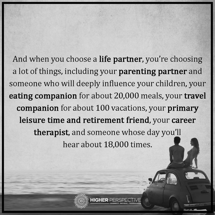 When you choose a life partner, you're choosing ... parenting partner, eating companion, travel companion, primary leisure time and retirement friend, your career therapist, and someone whose day you'll hear about 18,000 times