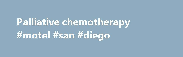 Palliative chemotherapy #motel #san #diego http://hotels.remmont.com/palliative-chemotherapy-motel-san-diego/  #palliative chemotherapy # WHO Definition of Palliative Care Palliative care is an approach that improves the quality of life of patients and their families facing the problem associated with life-threatening illness, through the prevention and relief of suffering by means of early identification and impeccable assessment and treatment of pain and other problems, physical…