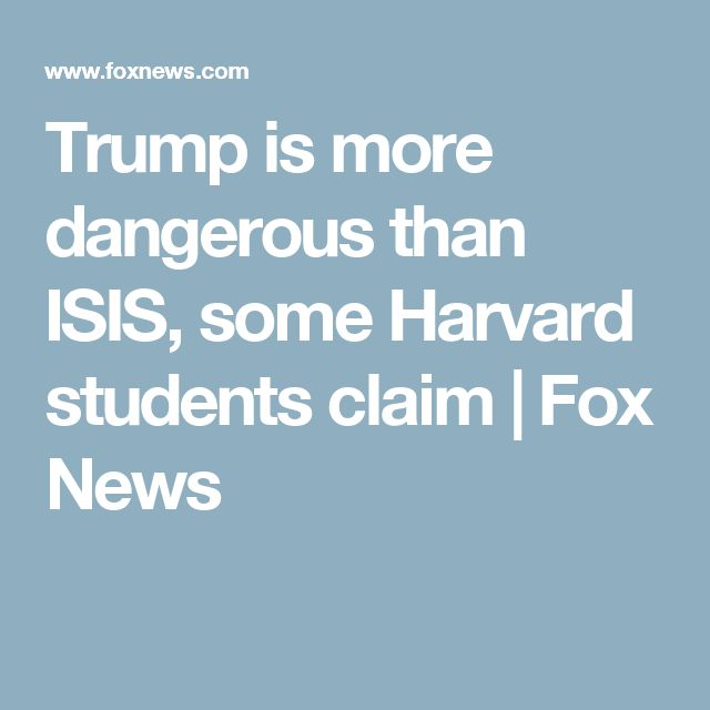 Trump is more dangerous than ISIS, some Harvard students claim | Fox News