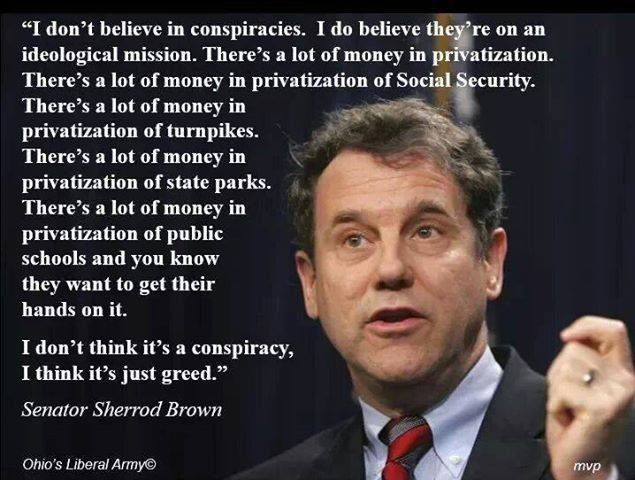 ~ Senator Sherrod Brown on Privatization   I remember the 2012 election when Romney said if it was up to him, he'd privatize everything. Stunning! Extremist capitalism assumes privatization is ALWAYS the answer. Just as extremist socialism assumes government is always the answer.  Thank god Greenspan spoke up when Bush wanted to privatize social security...can you imagine?