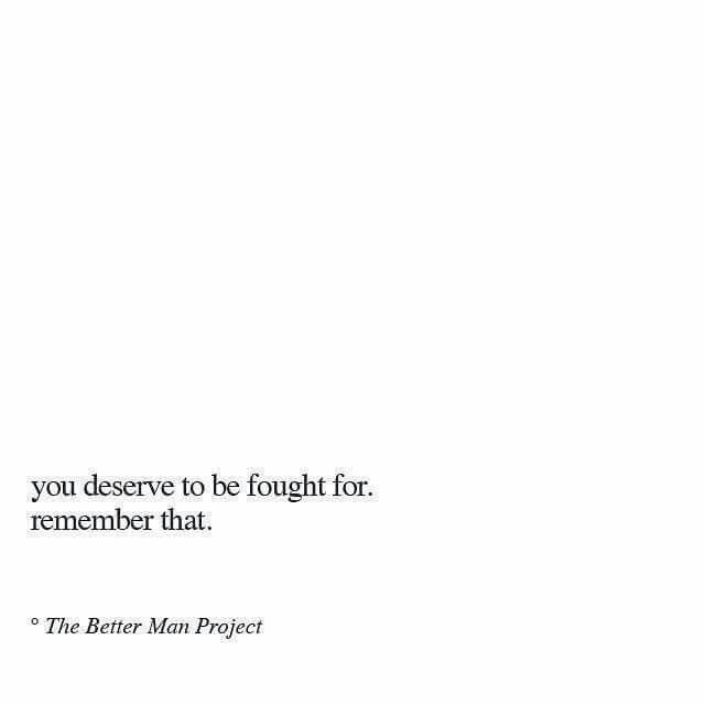 You deserve to be fought for. Remember that.