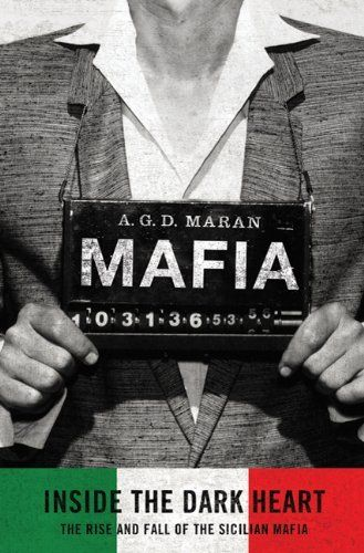 Mafia: Inside the Dark Heart: The Rise and Fall of the Sicilian Mafia by A.G.D. Maran. $25.99. 416 pages. Publisher: Thomas Dunne Books (December 7, 2010). Author: A.G.D. Maran