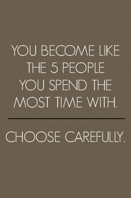 Stop and take inventory of the top 5 people you spend the most time with  – Do they encourage you?  challenge you? do they live their daily life the way you would want to live yours?  are they bringing you up or down? do you walk away feeling better about your self or worse about yourself,  after you have spent time with them?    Remember to choose carefully.