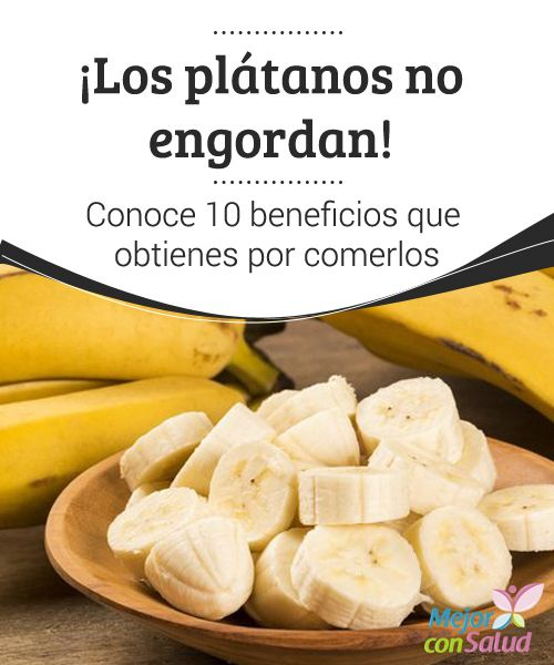 ¡Los plátanos no engordan! Conoce 10 beneficios que obtienes por comerlos Durante años se pensó que el consumo de plátanos provocaba un aumento de peso porque son de las frutas con más contenido en calorías y azúcares.