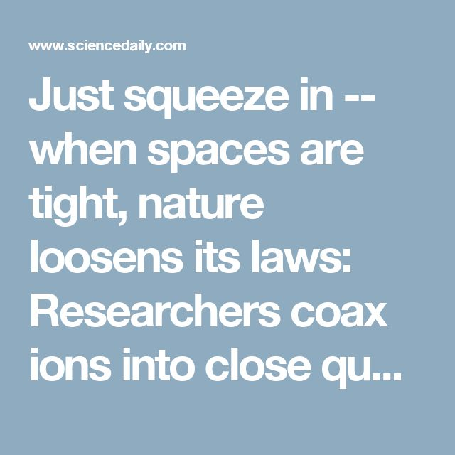 Just squeeze in -- when spaces are tight, nature loosens its laws: Researchers coax ions into close quarters despite their electric charge -- ScienceDaily
