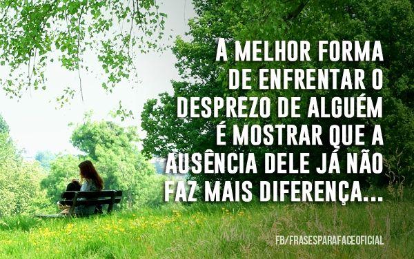 A melhor forma de enfrentar o desprezo de alguém é mostrar que a ausência dele já não faz mais diferença. (Frases para Face)