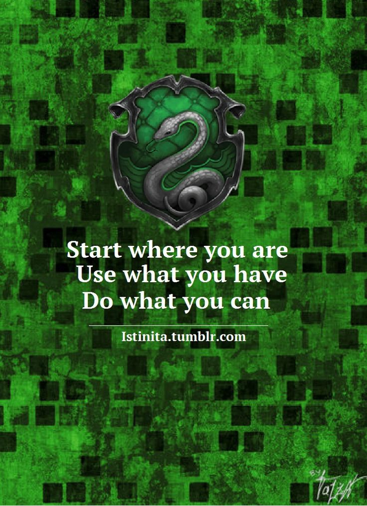 Slytherin: Start where you are. Use what you have. Do what you can