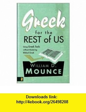Greek for the Rest of Us Publisher Zondervan William D. Mounce ,   ,  , ASIN: B004RZCIKY , tutorials , pdf , ebook , torrent , downloads , rapidshare , filesonic , hotfile , megaupload , fileserve