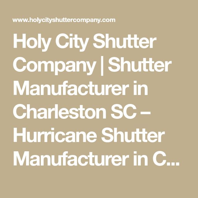 Holy City Shutter Company | Shutter Manufacturer in Charleston SC – Hurricane Shutter Manufacturer in Charleston SC