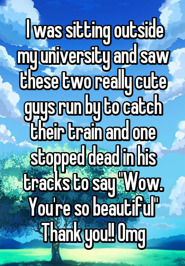 """"""" I was sitting outside my university and saw these two really cute guys run by to catch their train and one stopped dead in his tracks to say """"Wow. You're so beautiful"""" Thank you!! Omg"""""""