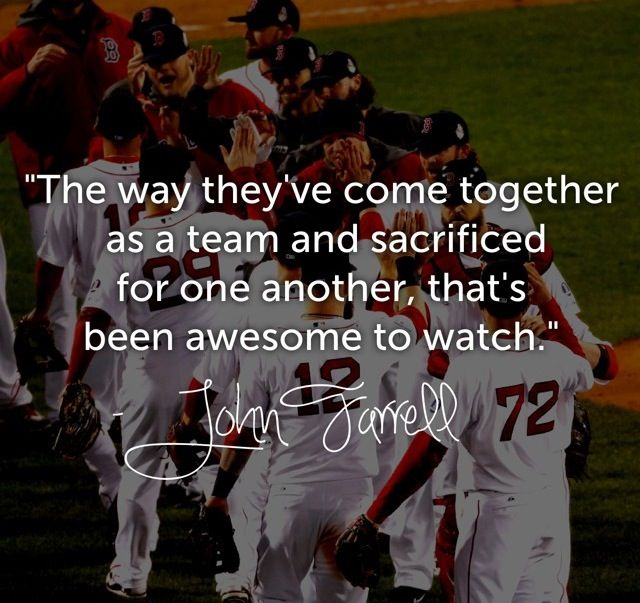 """""""È stato fantastico osservare come sono diventati una squadra, come ognuno si sacrificava per gli altri."""" John Farrell, allenatore dei Boston Red So, Campioni del Mondo di Baseball 2013."""
