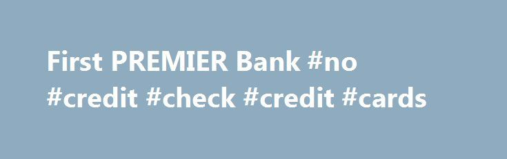 First PREMIER Bank #no #credit #check #credit #cards http://remmont.com/first-premier-bank-no-credit-check-credit-cards/  #card credit # First PREMIER® Bank First PREMIER Bank credit cards are generally for applicants with a less-than-perfect credit rating. Having served millions of cardholders, their offers are popular with consumers who have had past credit struggles. The following are some featured cards from our partner, First PREMIER Bank. Featured Card of the Month About…