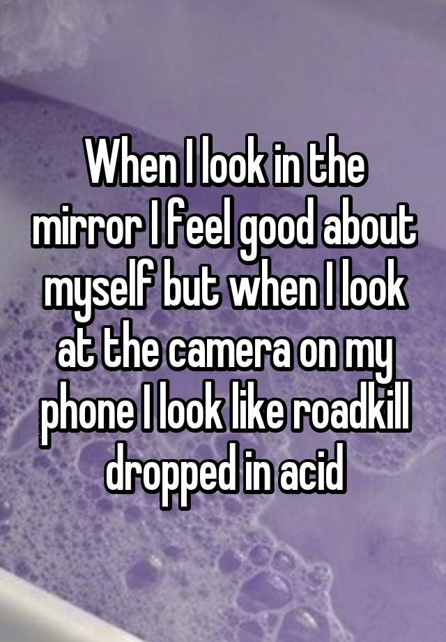 """""""When I look in the mirror I feel good about myself but when I look at the camera on my phone I look like roadkill dropped in acid"""""""