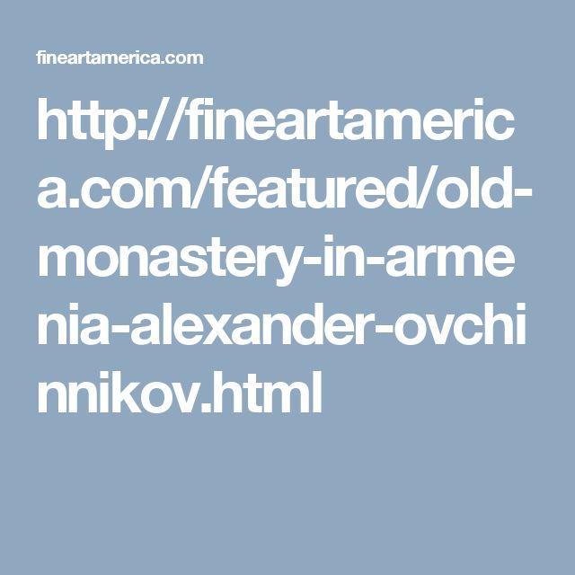 http://fineartamerica.com/featured/old-monastery-in-armenia-alexander-ovchinnikov.html