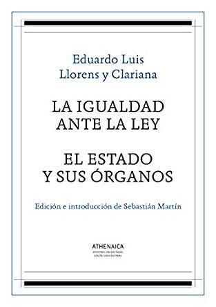 La igualdad ante la ley ; El Estado y sus órganos / Eduardo Luis Llorens i Clariana ; edición e introducción de Sebastián Martín