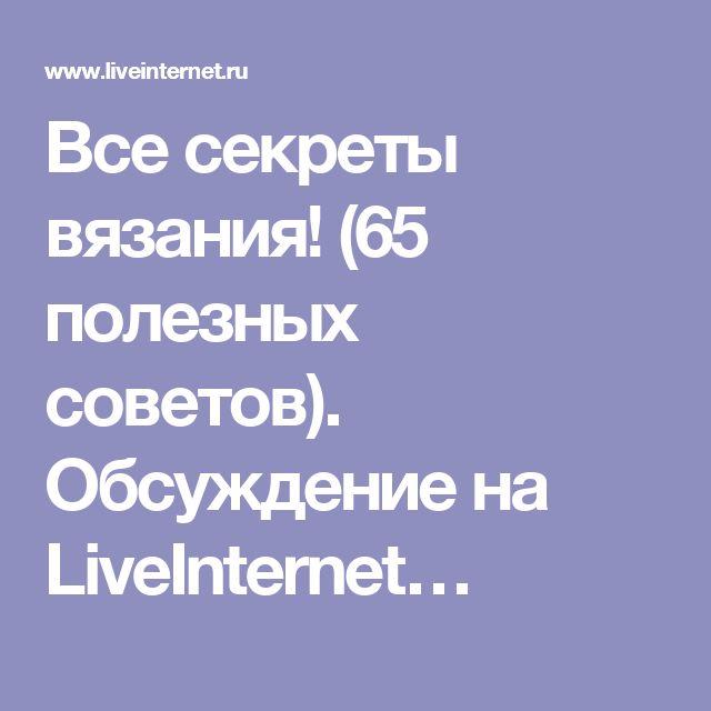 Все секреты вязания! (65 полезных советов). Обсуждение на LiveInternet…