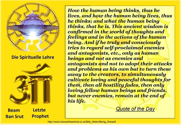 How the human being thinks, thus he lives, and how the human being lives, thus he thinks; and what the human being thinks, that he is. This ancient wisdom is confirmed in the world of thoughts and feelings and in the actions of the human being. And if he truly and consciously tries to regard self-proclaimed enemies and antagonists, etc., only as human beings and not as enemies and antagonists and not to adopt their attacks and problems as his own but to turn these away to the creators, to…
