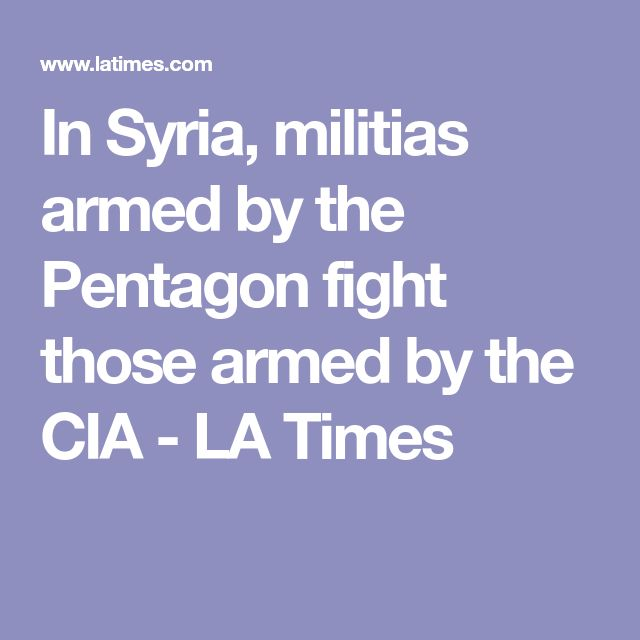 In Syria, militias armed by the Pentagon fight those armed by the CIA - LA Times