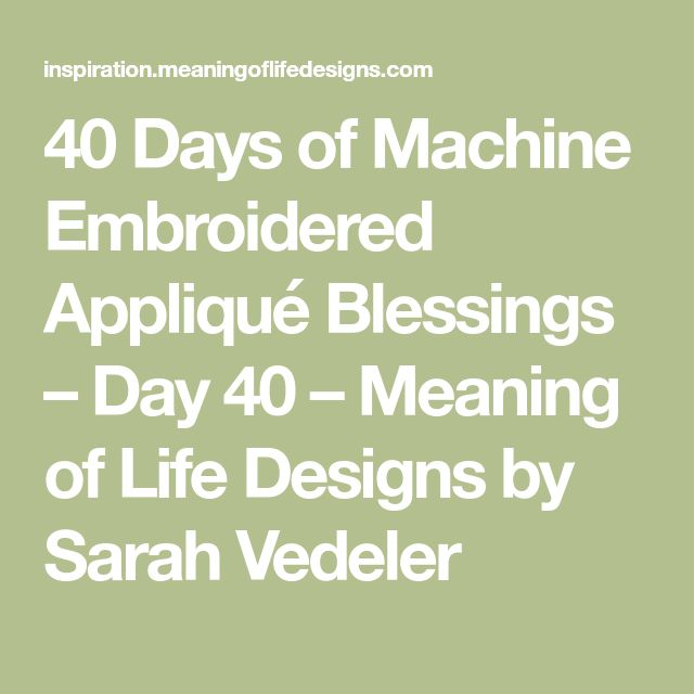 40 Days of Machine Embroidered Appliqué Blessings – Day 40 – Meaning of Life Designs by Sarah Vedeler