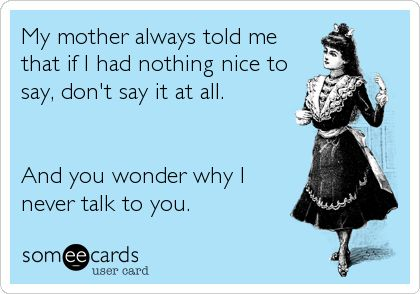 My mother always told me that if I had nothing nice to say, don't say it at all. And you wonder why I never talk to you.