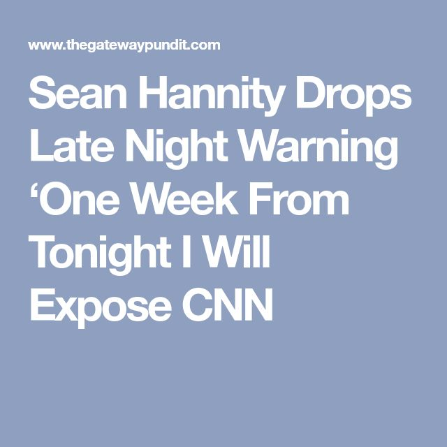 Sean Hannity Drops Late Night Warning 'One Week From Tonight I Will Expose CNN & NBC