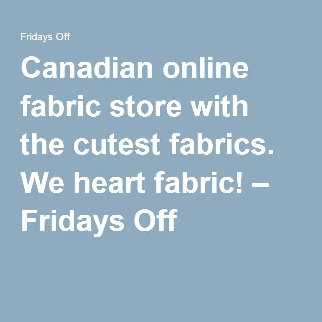 Canadian online fabric store with the cutest fabrics. We heart fabric! – Fridays Off