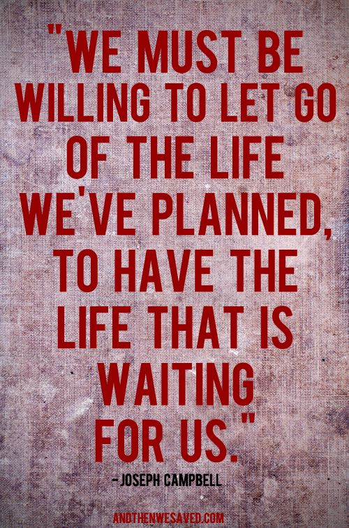We must let go of the life we've planned, to have the life that is waiting for us. -Joseph Campbell: