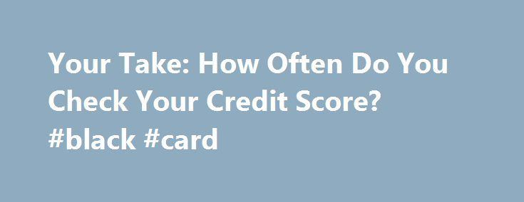 Your Take: How Often Do You Check Your Credit Score? #black #card http://credits.remmont.com/your-take-how-often-do-you-check-your-credit-score-black-card/  #how to check my credit score # Your Take: How Often Do You Check Your Credit Score? I m a numbers guy. I love seeing numbers, trying to find trends, and playing with statistics. That s probably one of the…  Read moreThe post Your Take: How Often Do You Check Your Credit Score? #black #card appeared first on Credits.