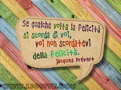361.Se qualche volta la felicità si scorda di voi,  voi non vi scordate della felicità. Jacques Prévert