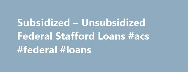 Subsidized – Unsubsidized Federal Stafford Loans #acs #federal #loans http://claim.nef2.com/subsidized-unsubsidized-federal-stafford-loans-acs-federal-loans/ # Popular Federal Stafford Loans The First Choice for Flexible and Affordable Student Aid NOTE: The Stafford Loan, as it has been known for years, has been recently discontinued replaced by the Federal Direct Loan programs. The following page has been maintained for historical references, but the most current information about these…