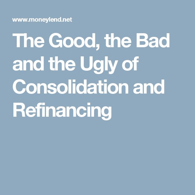 The Good, the Bad and the Ugly of Consolidation and Refinancing