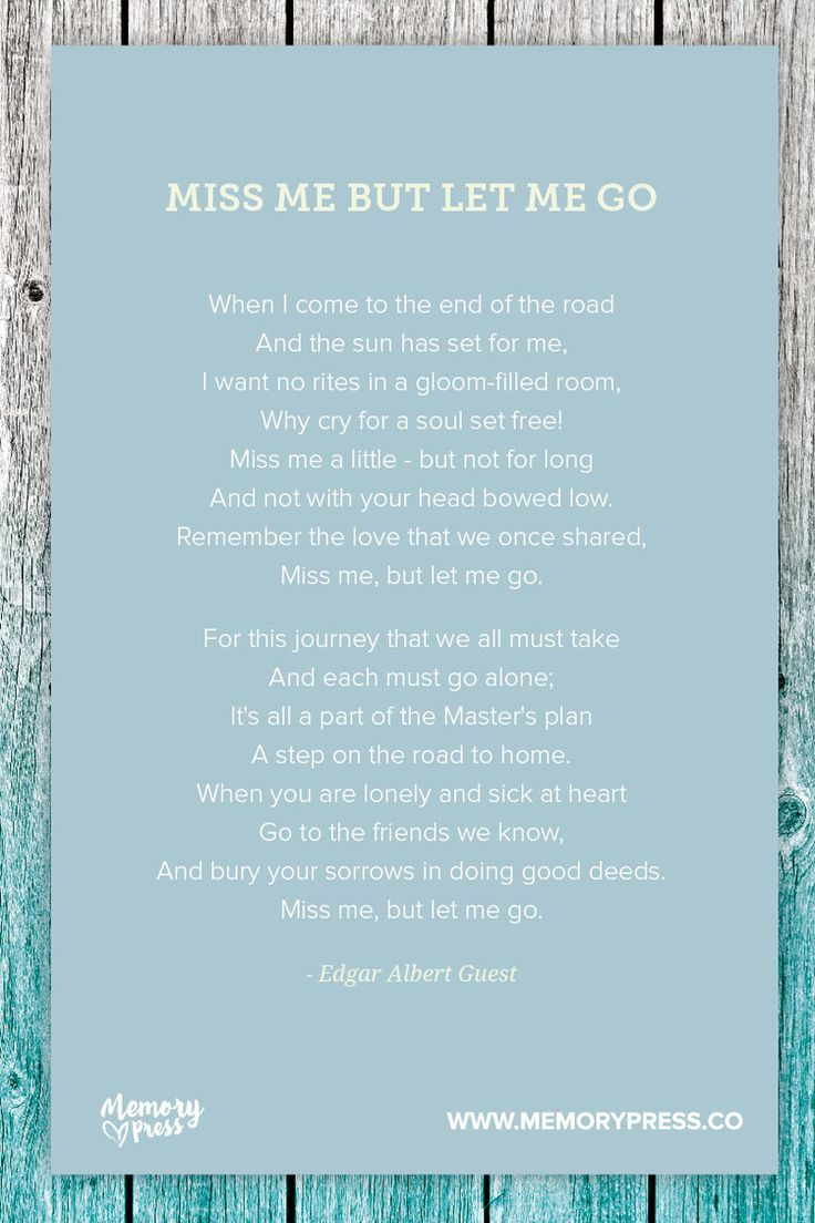 Miss me but let me go - Edgar Abert Guest. A collection of non-religious funeral poems that help guide us in our grieving. Curated by Memory Press, creators of beautiful, uplifting, and memorable funeral programs