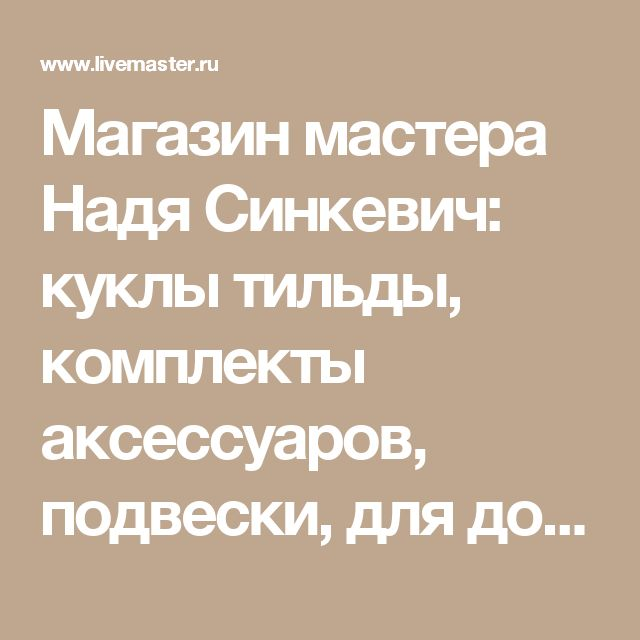 Магазин мастера Надя Синкевич: куклы тильды, комплекты аксессуаров, подвески, для дома и интерьера, релаксация, ароматерапия