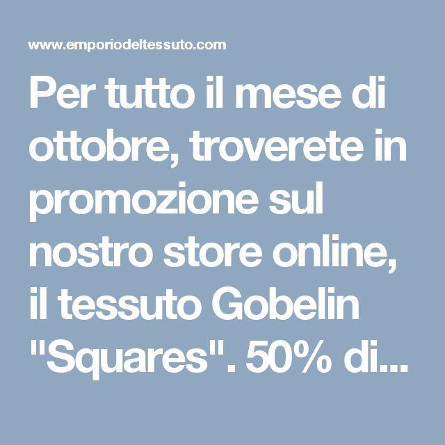 """Per tutto il mese di ottobre, troverete in promozione sul nostro store online, il tessuto Gobelin """"Squares"""". 50% di sconto, per un tessuto di pregiata qualità, inserendo il codice 11S7KTGB al check out nel box BUONI. Non perdete questa occasione!"""