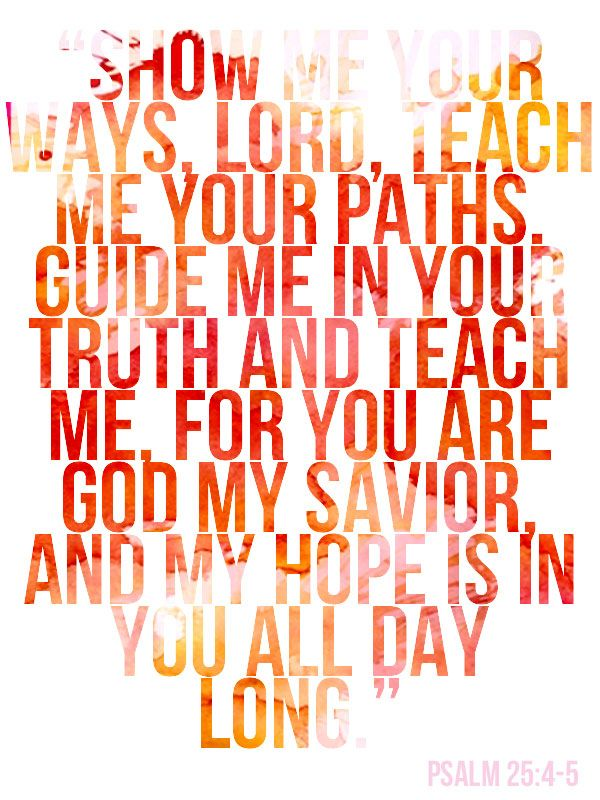 TEACH ME YOUR PATHS – Psalm 25: 4-5 This is one of my favourite psalms. I'm trying to memorise it. It takes me a while!