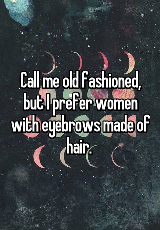 """""""Call me old fashioned, but I prefer women with eyebrows made of hair. """""""