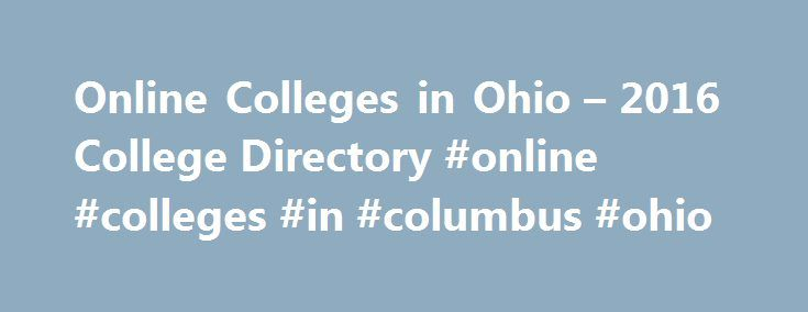 Online Colleges in Ohio – 2016 College Directory #online #colleges #in #columbus #ohio http://sierra-leone.nef2.com/online-colleges-in-ohio-2016-college-directory-online-colleges-in-columbus-ohio/  # Online Colleges in Ohio The Ohio Board of Regents has been a strong force in the promotion and organization of distance learning programs available to students statewide. The following initiatives represent important strides for online schools in Ohio. Higher Learning Initiatives Ohio eTutoring…