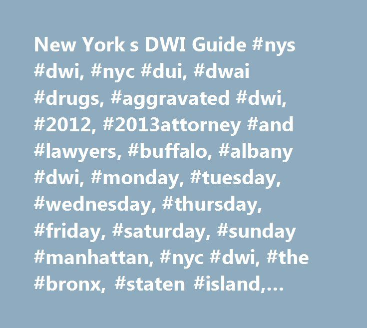 New York s DWI Guide #nys #dwi, #nyc #dui, #dwai #drugs, #aggravated #dwi, #2012, #2013attorney #and #lawyers, #buffalo, #albany #dwi, #monday, #tuesday, #wednesday, #thursday, #friday, #saturday, #sunday #manhattan, #nyc #dwi, #the #bronx, #staten #island, #yonkers http://uganda.remmont.com/new-york-s-dwi-guide-nys-dwi-nyc-dui-dwai-drugs-aggravated-dwi-2012-2013attorney-and-lawyers-buffalo-albany-dwi-monday-tuesday-wednesday-thursday-friday-saturday-su/  # What is the difference between the…