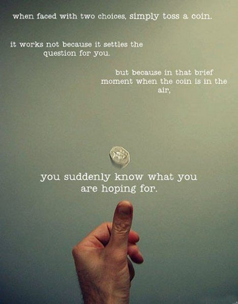 """When faced with two choices, simply toss a coin. It works not because it settles the question for you, but because in that brief moment when the coin is in the air, you suddenly know what you are hoping for."" Grey's Anatomy quotes"