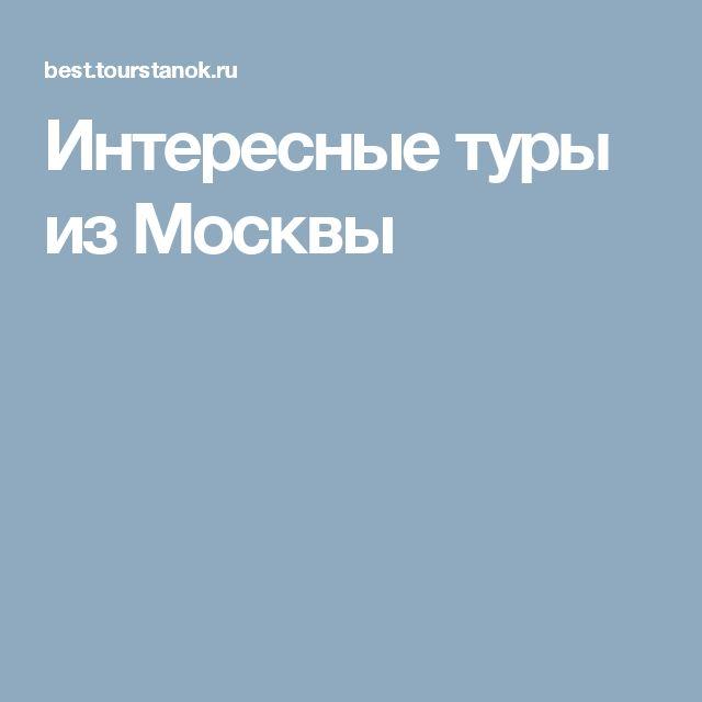 Интересные туры из Москвы