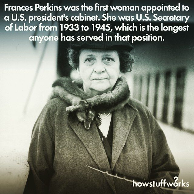 "howstuffworks: "" On March 4, 1933, Franklin Delano Roosevelt's first administration began and brought with it the very first woman in a Presidential Cabinet: Labor Secretary Frances Perkins. She's..."