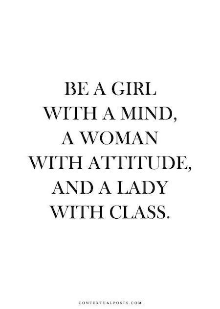 Be a girl with a mind, a woman with attitude and a lady with class!