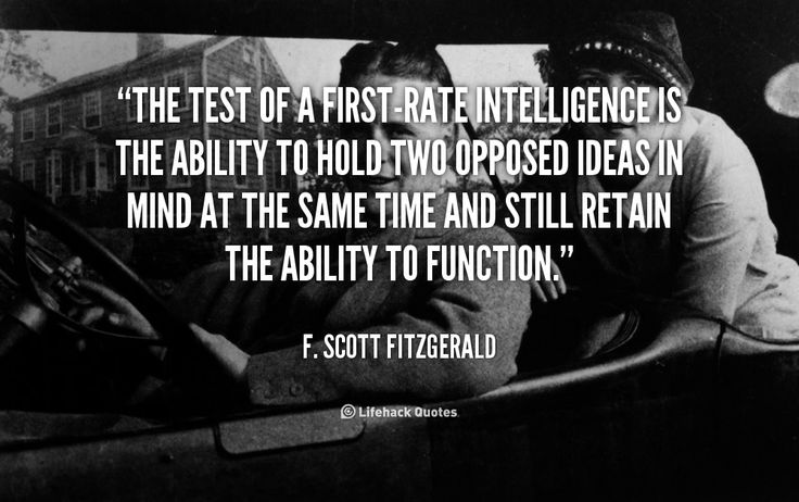 A First-Rate Intelligence is the Ability to... - the Great Gatsby, Author    The test of a first-rate intelligence is the ability to hold two opposed ideas in mind at the same time and still retain the ability to function. – F. Scott Fitzgerald