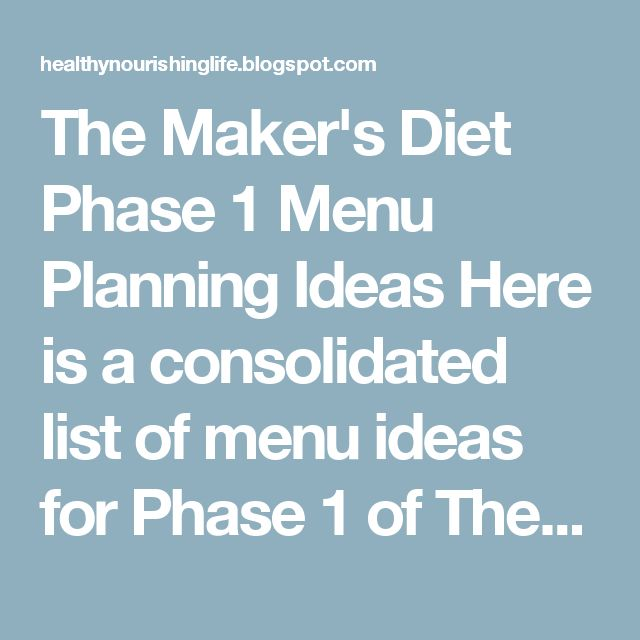 "The Maker's Diet Phase 1 Menu Planning Ideas Here is a consolidated list of menu ideas for Phase 1 of The Maker's Diet. I also previously posted a ""shopping list"" for Phase 1 here. Breakfast: *Anything with eggs: scrambled, fried, poached, boiled, crustless quiche, omelets (stuffed full of veggies...onions, mushrooms, spinach, tomatoes, peppers, cilantro, goat cheese, etc). *Turkey bacon (no pork) *Turkey or 100% beef sausage or deer sausage (no pork) *Smoothies (spinach, goat yogurt, raw…"