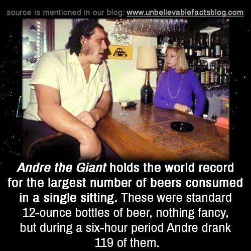 "unbelievable-facts: "" Andre the Giant holds the world record for the largest number of beers consumed in a single sitting. These were standard 12-ounce bottles of beer, nothing fancy, but during a six-hour period Andre drank 119 of them. """